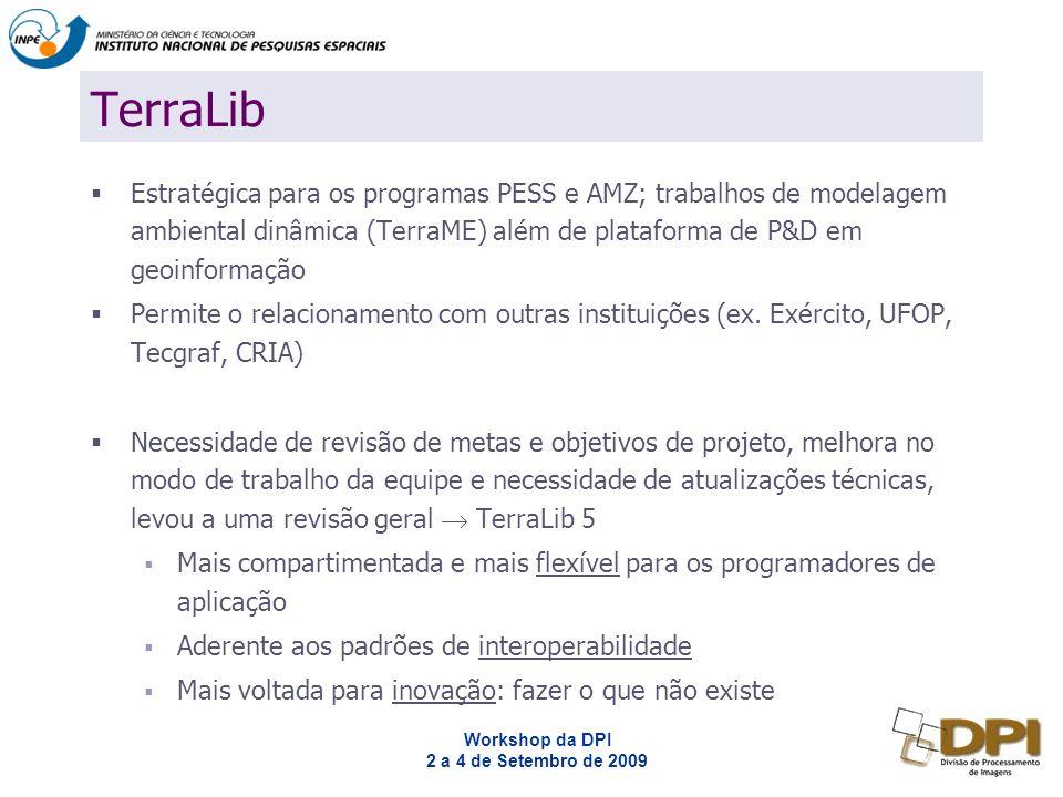 Workshop da DPI 2 a 4 de Setembro de 2009 TerraLib Estratégica para os programas PESS e AMZ; trabalhos de modelagem ambiental dinâmica (TerraME) além de plataforma de P&D em geoinformação Permite o relacionamento com outras instituições (ex.