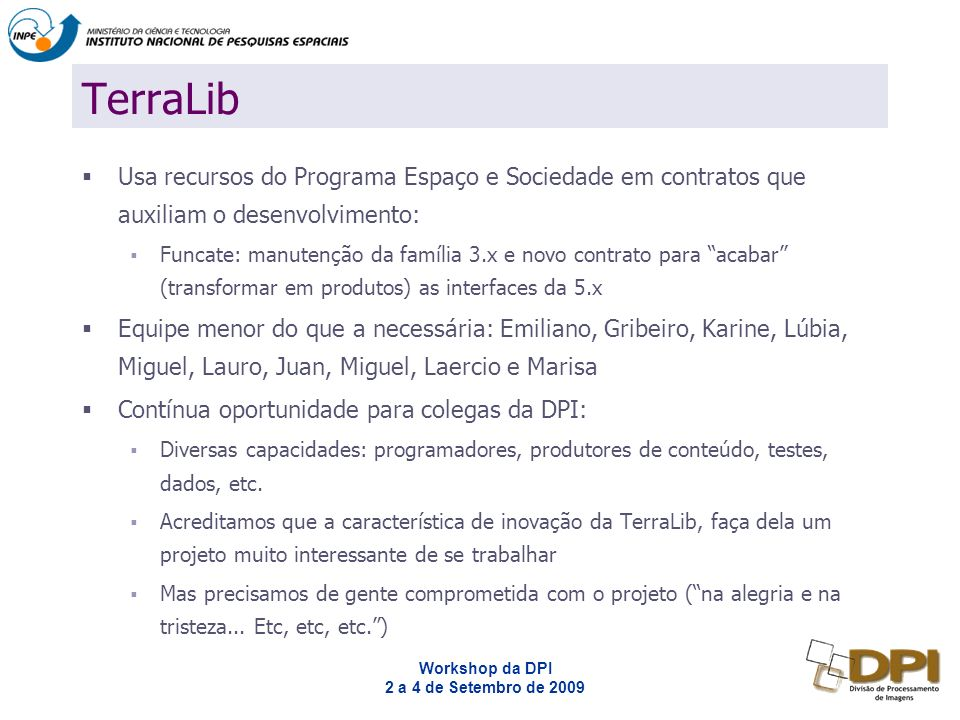 Workshop da DPI 2 a 4 de Setembro de 2009 Powered by TerraLib TerraView: público em geral TerraAmazon (junto com o SPRING): sistematiza o PRODES TerraME: framework de modelagem ambiental dinâmica.