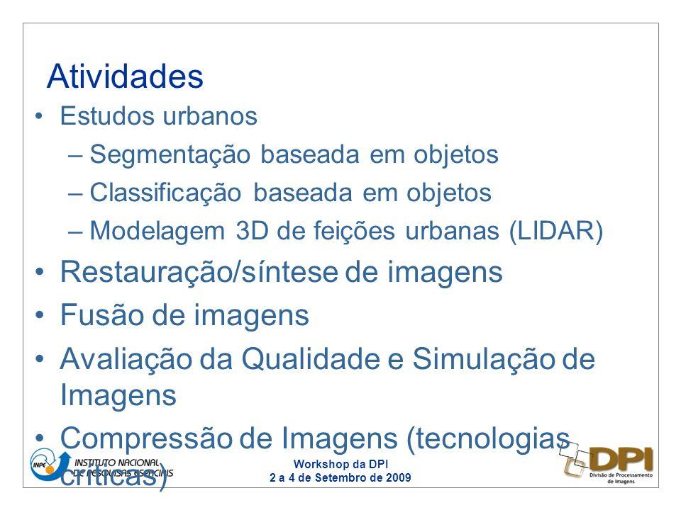 Workshop da DPI 2 a 4 de Setembro de 2009 Estudos urbanos –Segmentação baseada em objetos –Classificação baseada em objetos –Modelagem 3D de feições urbanas (LIDAR) Restauração/síntese de imagens Fusão de imagens Avaliação da Qualidade e Simulação de Imagens Compressão de Imagens (tecnologias críticas) Atividades