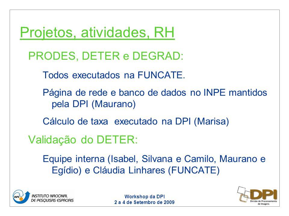 Workshop da DPI 2 a 4 de Setembro de 2009 PRODES, DETER e DEGRAD: Todos executados na FUNCATE. Página de rede e banco de dados no INPE mantidos pela D