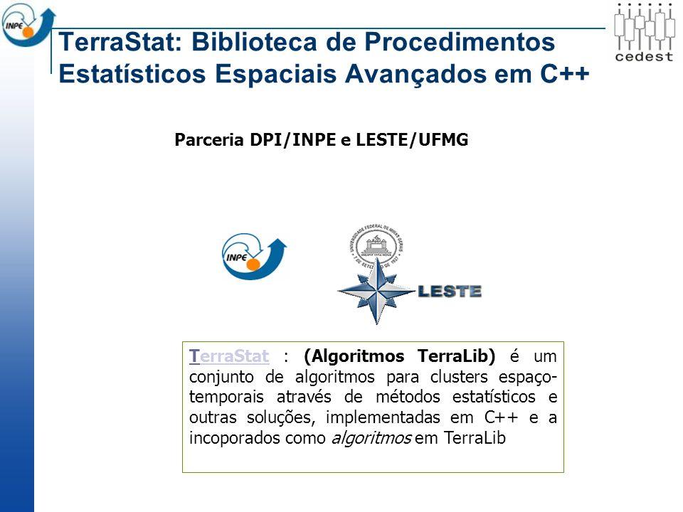 TTerraStat : (Algoritmos TerraLib) é um conjunto de algoritmos para clusters espaço- temporais através de métodos estatísticos e outras soluções, implementadas em C++ e a incoporados como algoritmos em TerraLib Parceria DPI/INPE e LESTE/UFMG TerraStat: Biblioteca de Procedimentos Estatísticos Espaciais Avançados em C++