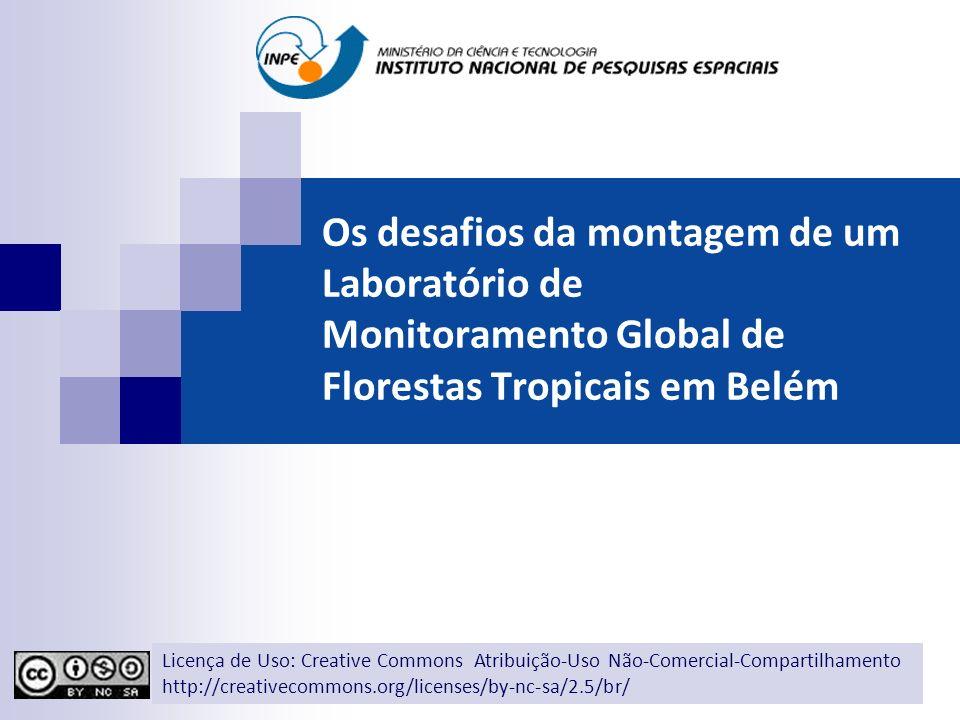 Os desafios da montagem de um Laboratório de Monitoramento Global de Florestas Tropicais em Belém Licença de Uso: Creative Commons Atribuição-Uso Não-