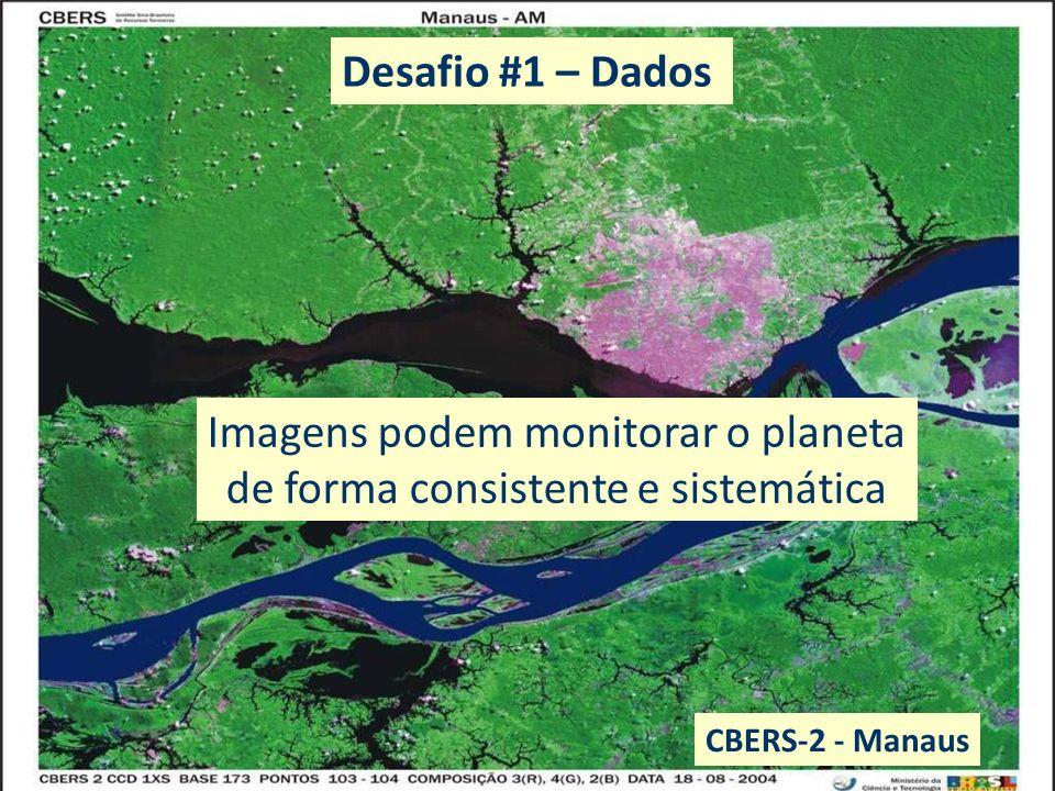 EO data: benefits to everyone Imagens podem monitorar o planeta de forma consistente e sistemática CBERS-2 - Manaus Desafio #1 – Dados