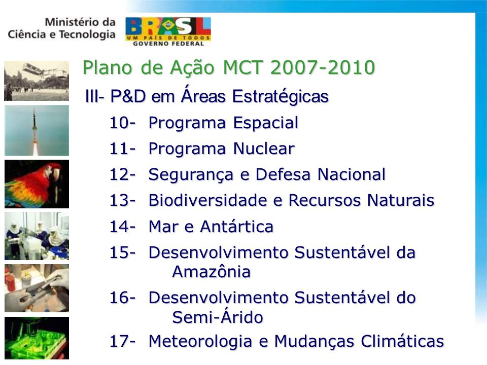 10- Programa Espacial 10- Programa Espacial 11- Programa Nuclear 11- Programa Nuclear 12- Segurança e Defesa Nacional 12- Segurança e Defesa Nacional 13- Biodiversidade e Recursos Naturais 13- Biodiversidade e Recursos Naturais 14- Mar e Antártica 14- Mar e Antártica 15- Desenvolvimento Sustentável da 15- Desenvolvimento Sustentável da Amazônia Amazônia 16- Desenvolvimento Sustentável do 16- Desenvolvimento Sustentável do Semi-Árido Semi-Árido 17- Meteorologia e Mudanças Climáticas 17- Meteorologia e Mudanças Climáticas Plano de Ação MCT 2007-2010 III- P&D em Á reas Estrat é gicas