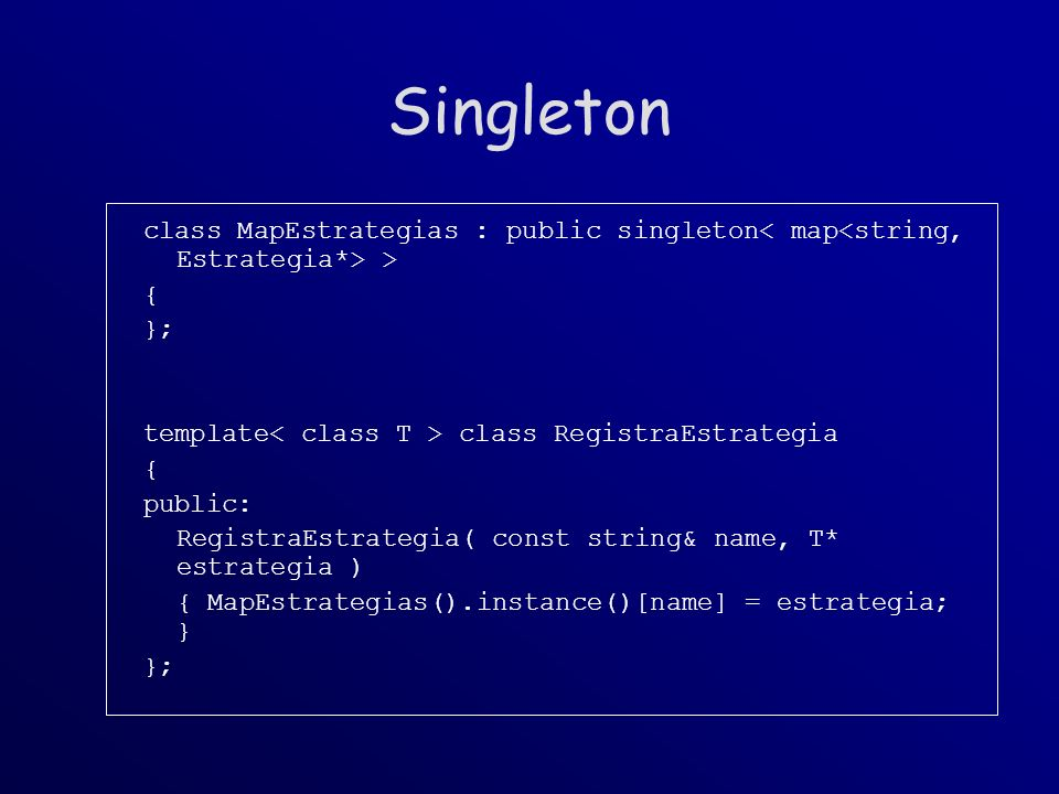 Singleton class MapEstrategias : public singleton > { }; template class RegistraEstrategia { public: RegistraEstrategia( const string& name, T* estrategia ) { MapEstrategias().instance()[name] = estrategia; } };