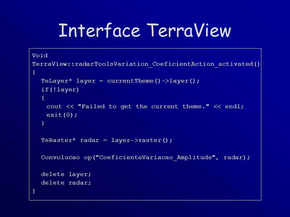 Interface TerraView Void TerraView::radarToolsVariation_CoeficientAction_activated() { TeLayer* layer = currentTheme()->layer(); if(!layer) { cout << Failed to get the current theme. << endl; exit(0); } TeRaster* radar = layer->raster(); Convolucao op( CoeficienteVariacao_Amplitude , radar); delete layer; delete radar; }