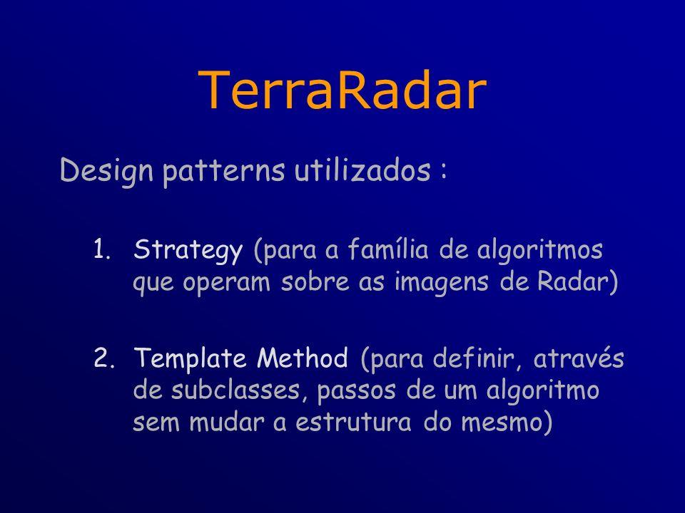 TerraRadar Design patterns utilizados : 1.Strategy (para a família de algoritmos que operam sobre as imagens de Radar) 2.Template Method (para definir, através de subclasses, passos de um algoritmo sem mudar a estrutura do mesmo)