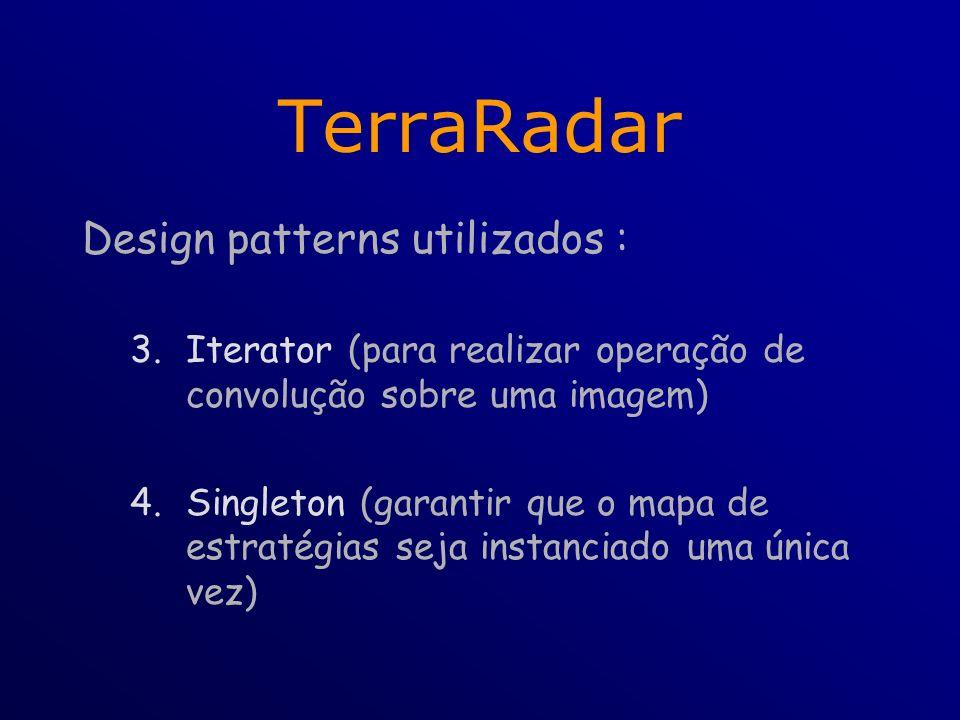 TerraRadar Design patterns utilizados : 3.Iterator (para realizar operação de convolução sobre uma imagem) 4.Singleton (garantir que o mapa de estratégias seja instanciado uma única vez)
