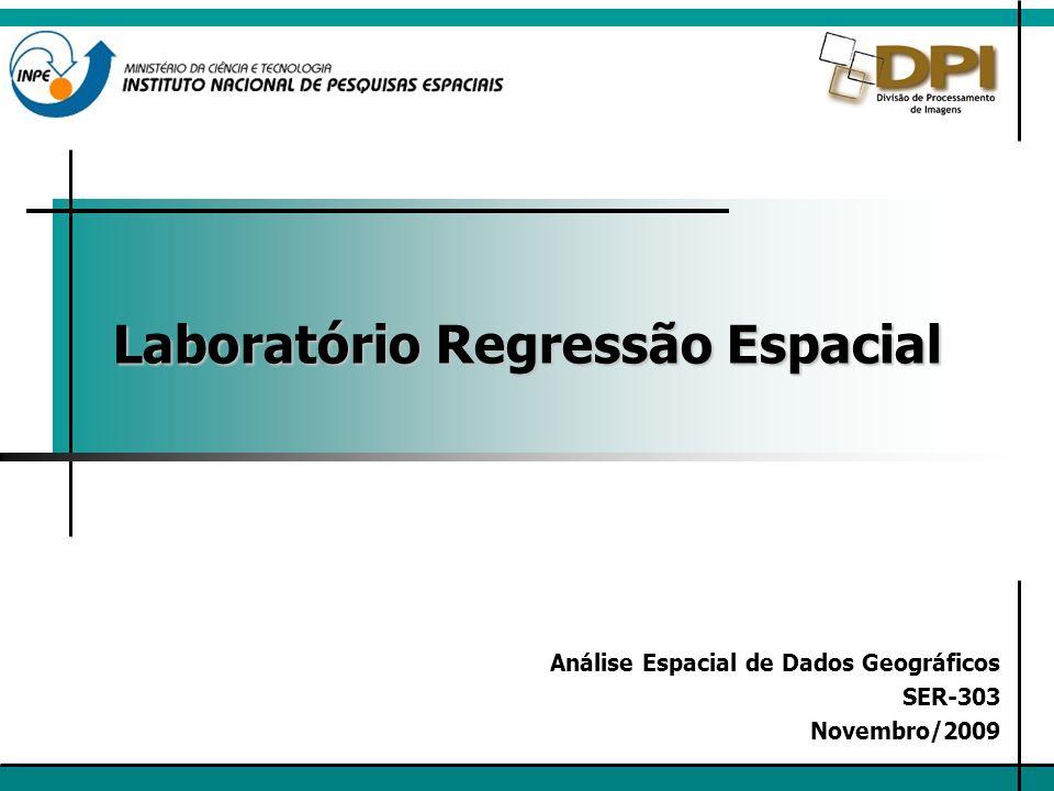 Laboratório Regressão Espacial Análise Espacial de Dados Geográficos SER-303 Novembro/2009