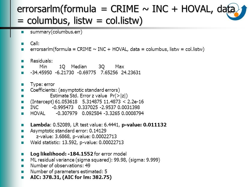 errorsarlm(formula = CRIME ~ INC + HOVAL, data = columbus, listw = col.listw) summary(columbus.err) Call: errorsarlm(formula = CRIME ~ INC + HOVAL, data = columbus, listw = col.listw) Residuals: Min 1Q Median 3Q Max -34.45950 -6.21730 -0.69775 7.65256 24.23631 Type: error Coefficients: (asymptotic standard errors) Estimate Std.