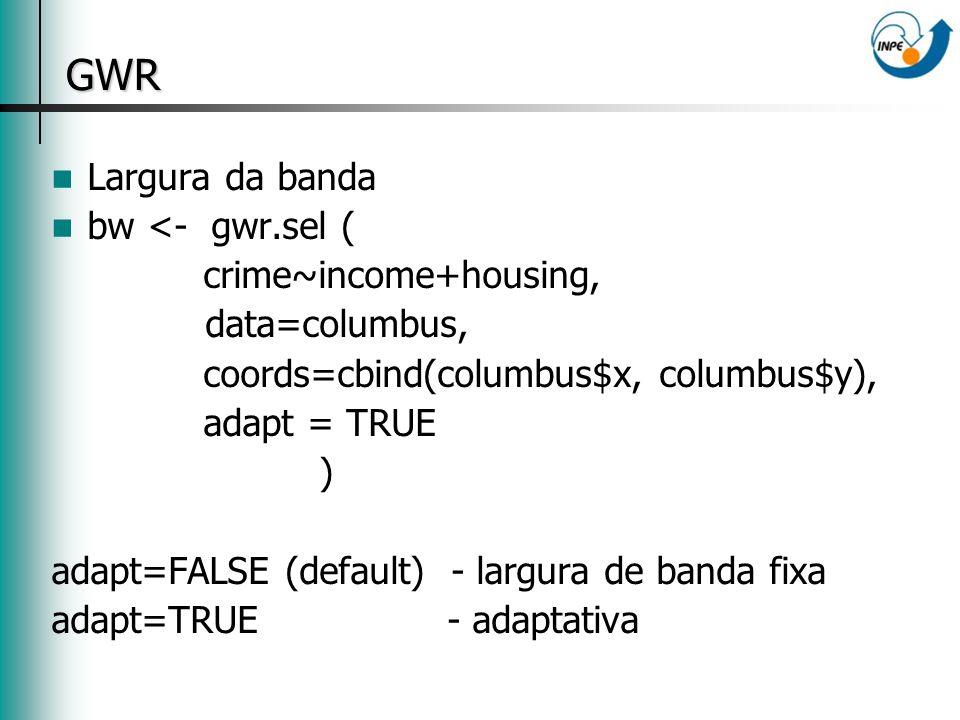GWR Largura da banda bw <- gwr.sel ( crime~income+housing, data=columbus, coords=cbind(columbus$x, columbus$y), adapt = TRUE ) adapt=FALSE (default) - largura de banda fixa adapt=TRUE - adaptativa