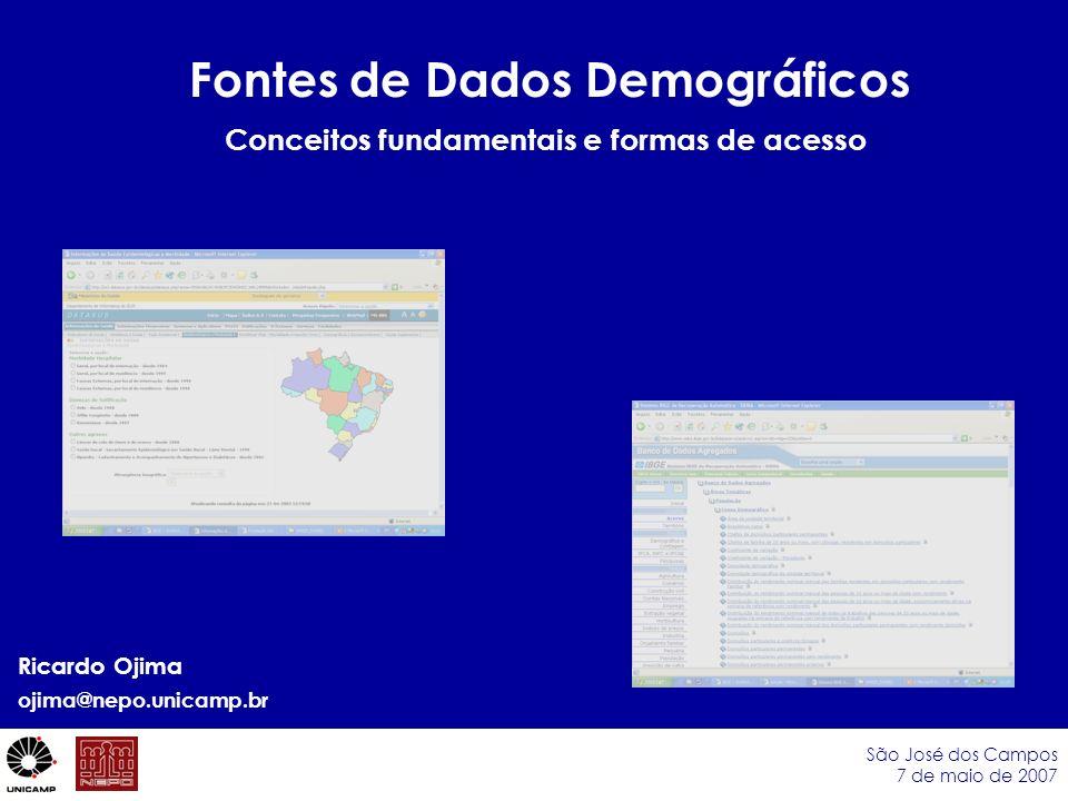 Fontes de Dados Demográficos São José dos Campos 7 de maio de 2007 Ricardo Ojima ojima@nepo.unicamp.br Conceitos fundamentais e formas de acesso