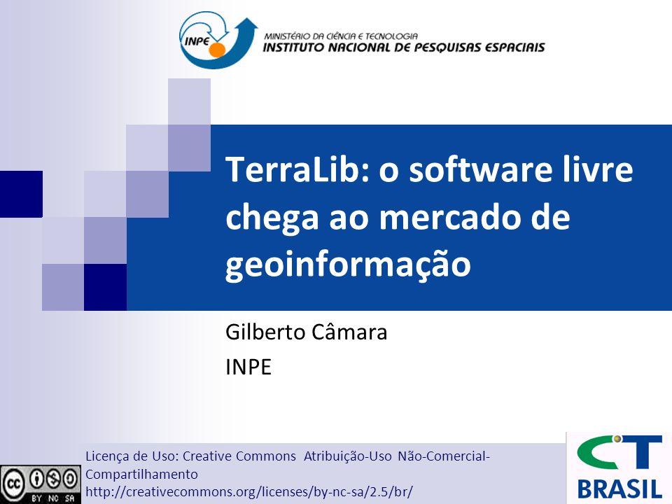 TerraLib: o software livre chega ao mercado de geoinformação Gilberto Câmara INPE Licença de Uso: Creative Commons Atribuição-Uso Não-Comercial- Compa