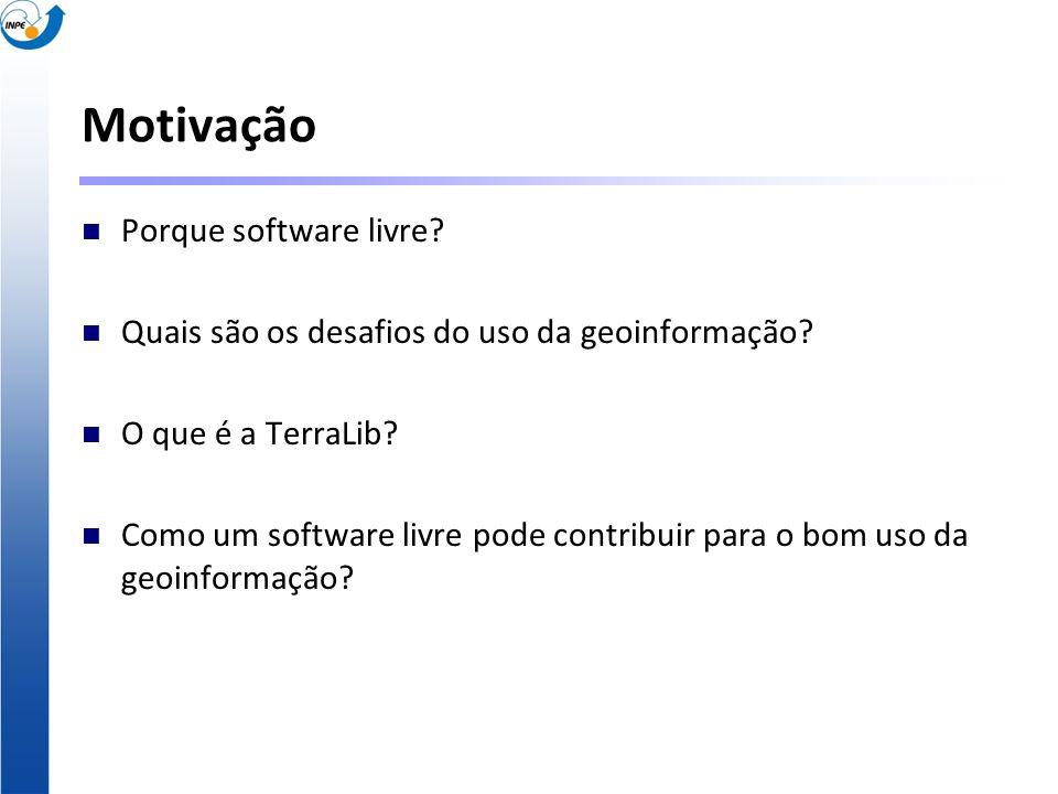Motivação Porque software livre? Quais são os desafios do uso da geoinformação? O que é a TerraLib? Como um software livre pode contribuir para o bom