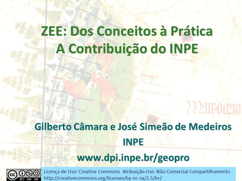ZEE: Dos Conceitos à Prática A Contribuição do INPE Gilberto Câmara e José Simeão de Medeiros INPEwww.dpi.inpe.br/geopro Licença de Uso: Creative Comm