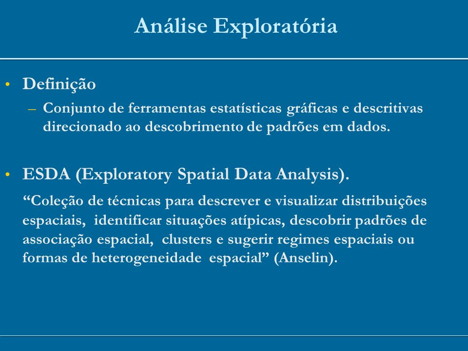 Análise Exploratória Definição –Conjunto de ferramentas estatísticas gráficas e descritivas direcionado ao descobrimento de padrões em dados. ESDA (Ex