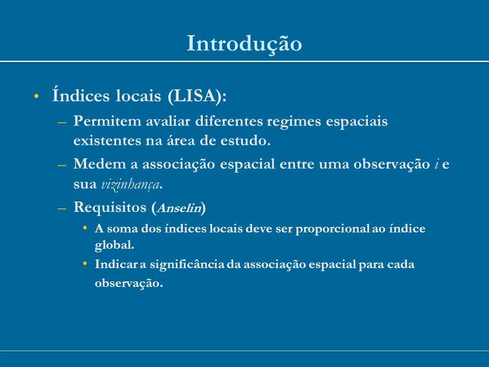 Índices locais (LISA): –Permitem avaliar diferentes regimes espaciais existentes na área de estudo. –Medem a associação espacial entre uma observação