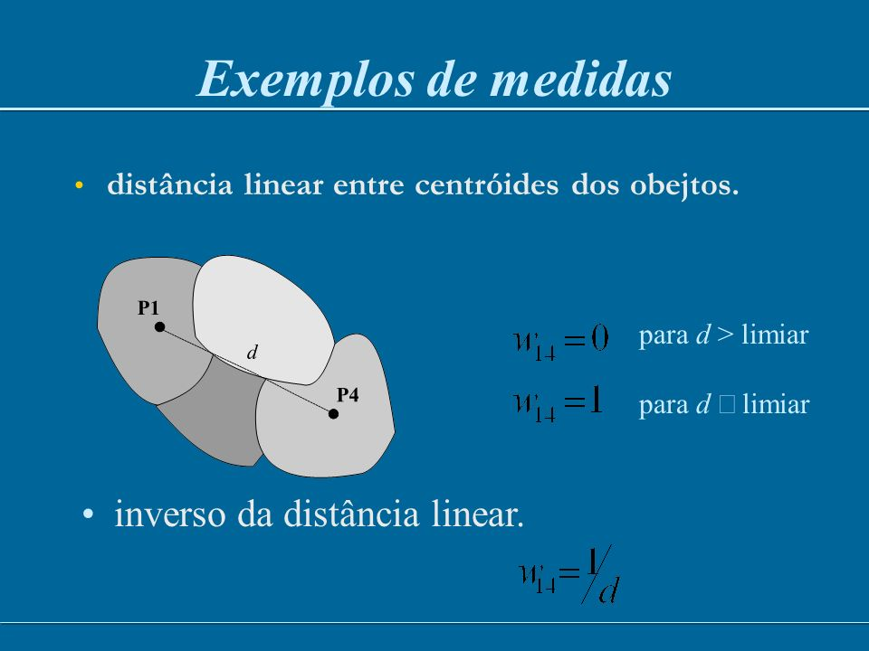 distância linear entre centróides dos obejtos. Exemplos de medidas para d > limiar para d limiar inverso da distância linear.