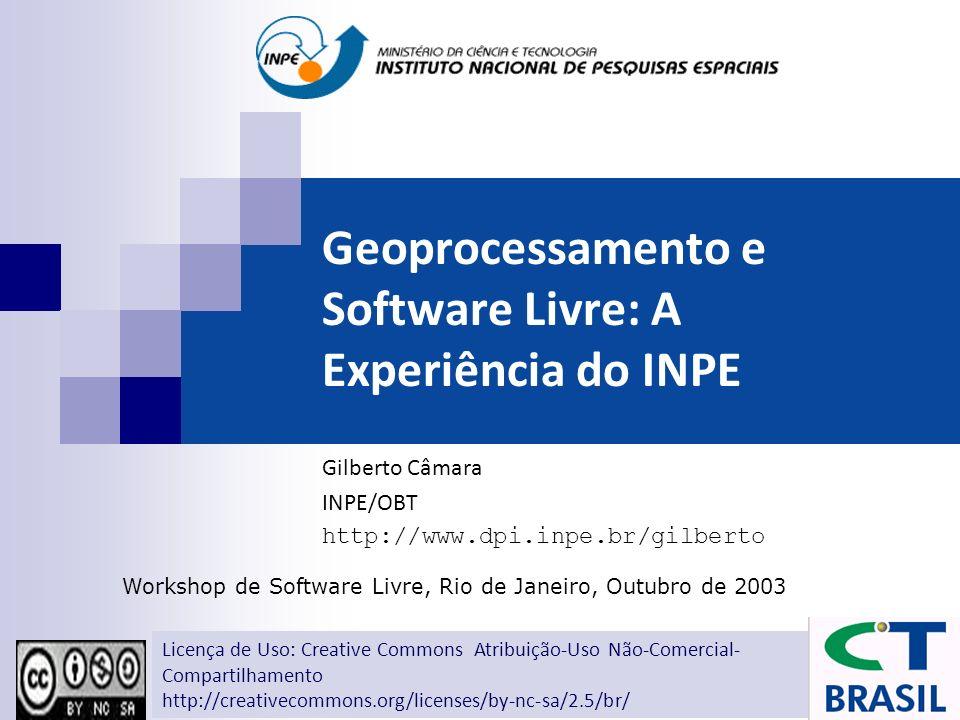 Geoprocessamento e Software Livre: A Experiência do INPE Gilberto Câmara INPE/OBT http://www.dpi.inpe.br/gilberto Workshop de Software Livre, Rio de J