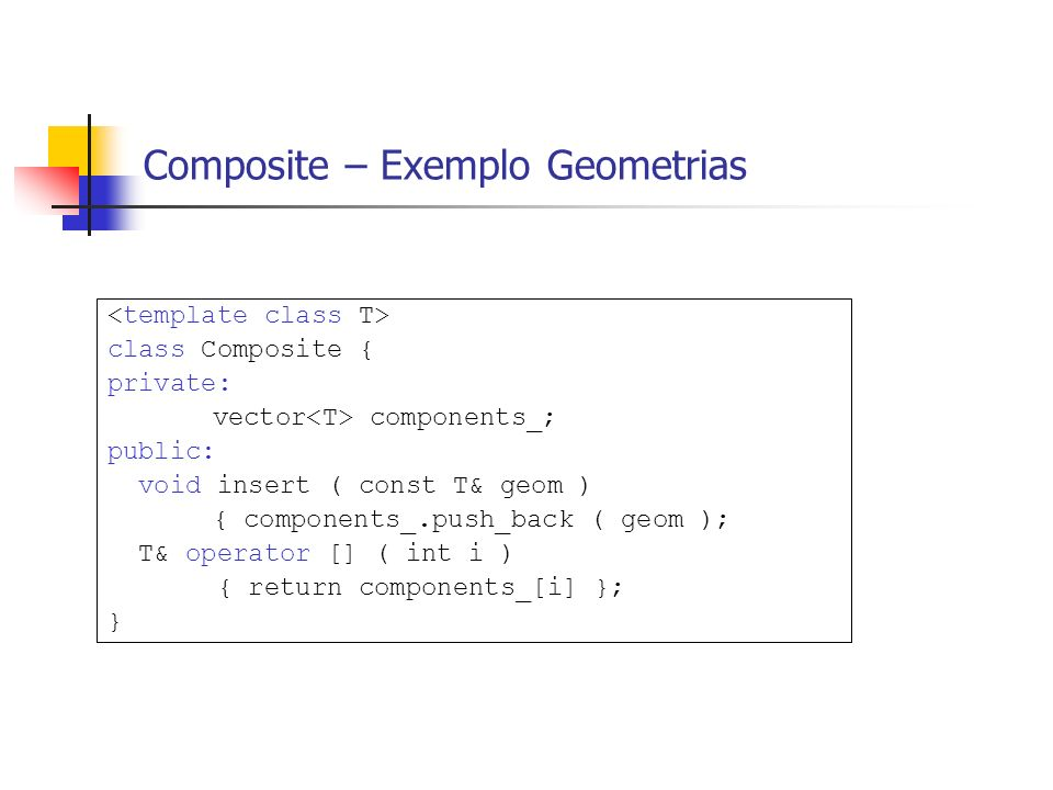 Composite – Exemplo Geometrias class Composite { private: vector components_; public: void insert ( const T& geom ) { components_.push_back ( geom ); T& operator [] ( int i ) { return components_[i] }; }