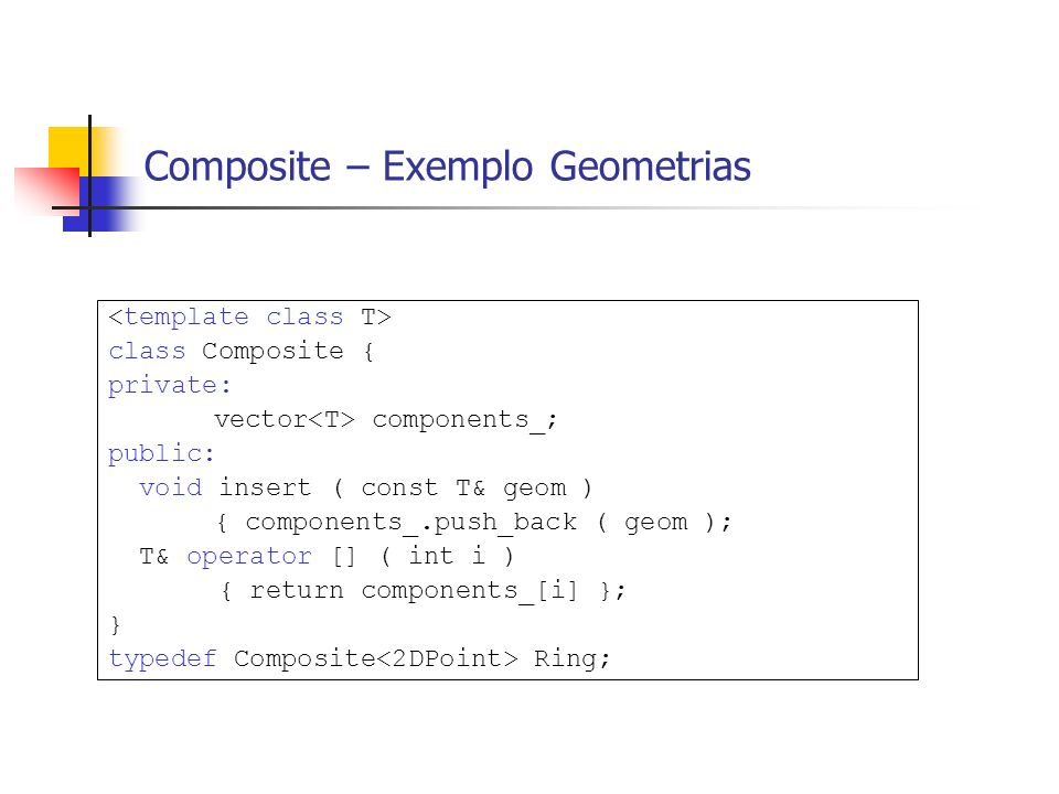Composite – Exemplo Geometrias class Composite { private: vector components_; public: void insert ( const T& geom ) { components_.push_back ( geom ); T& operator [] ( int i ) { return components_[i] }; } typedef Composite Ring;