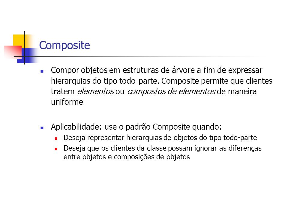 Composite Compor objetos em estruturas de árvore a fim de expressar hierarquias do tipo todo-parte. Composite permite que clientes tratem elementos ou