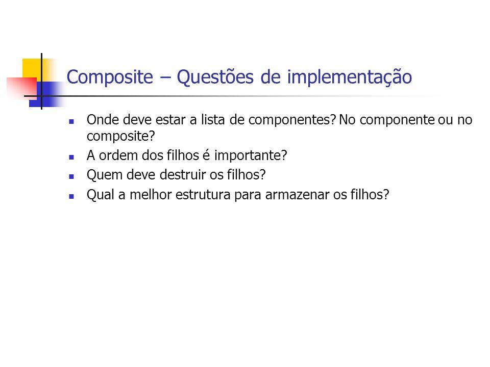 Composite – Questões de implementação Onde deve estar a lista de componentes? No componente ou no composite? A ordem dos filhos é importante? Quem dev