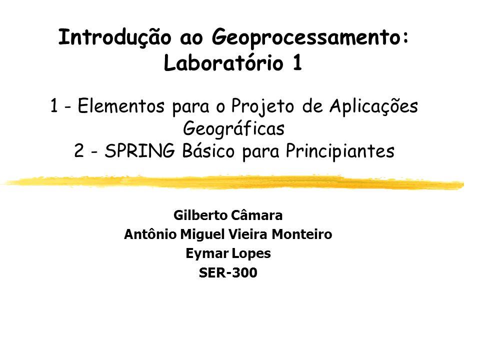 Introdução ao Geoprocessamento: Laboratório 1 1 - Elementos para o Projeto de Aplicações Geográficas 2 - SPRING Básico para Principiantes Gilberto Câm