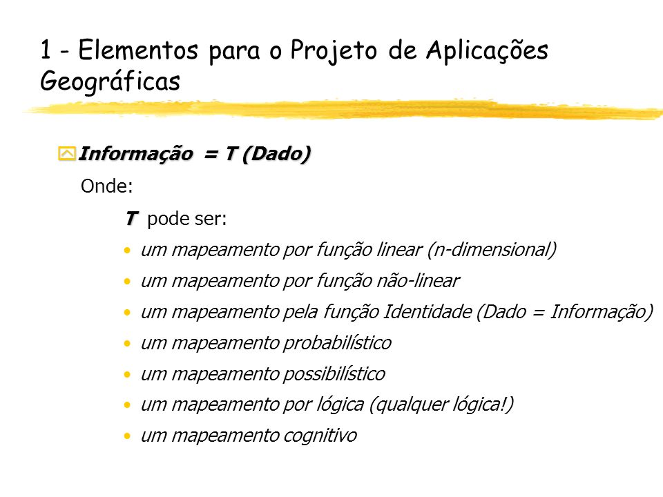 1 - Elementos para o Projeto de Aplicações Geográficas yInformação = T (Dado) Onde: T T pode ser: um mapeamento por função linear (n-dimensional) um m