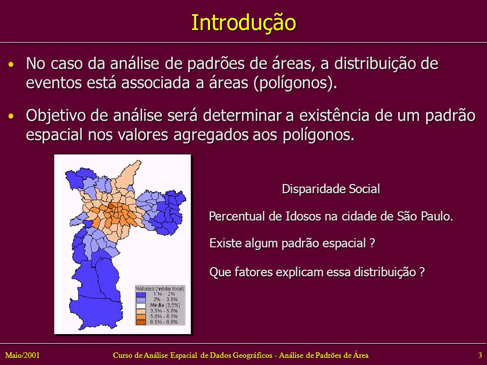 Curso de Análise Espacial de Dados Geográficos - Análise de Padrões de Área3Maio/2001 Introdução No caso da análise de padrões de áreas, a distribuição de eventos está associada a áreas (polígonos).