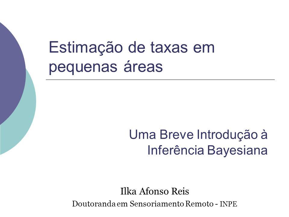 Estimação de taxas em pequenas áreas Ilka Afonso Reis Doutoranda em Sensoriamento Remoto - INPE Uma Breve Introdução à Inferência Bayesiana