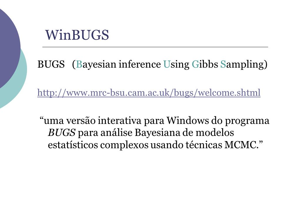 WinBUGS BUGS (Bayesian inference Using Gibbs Sampling) http://www.mrc-bsu.cam.ac.uk/bugs/welcome.shtml uma versão interativa para Windows do programa