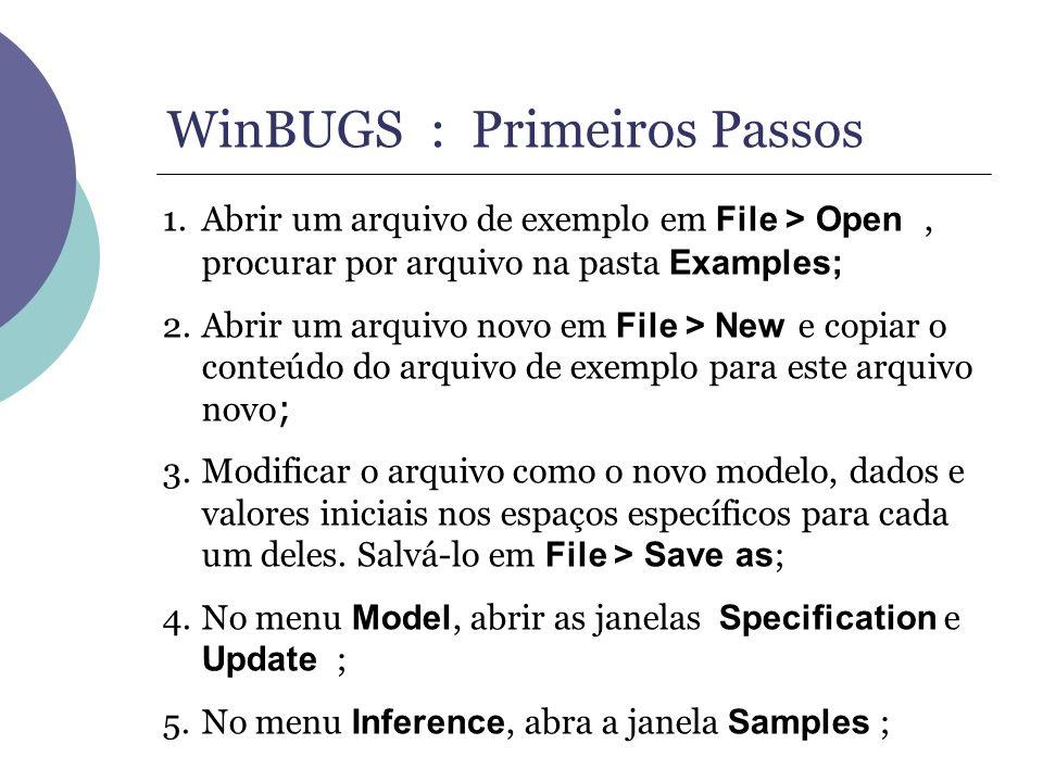 WinBUGS : Primeiros Passos 1.Abrir um arquivo de exemplo em File > Open, procurar por arquivo na pasta Examples; 2.Abrir um arquivo novo em File > New