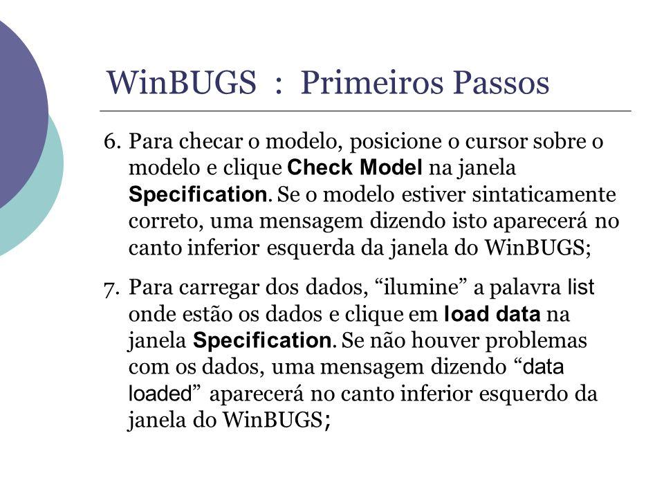 WinBUGS : Primeiros Passos 6.Para checar o modelo, posicione o cursor sobre o modelo e clique Check Model na janela Specification. Se o modelo estiver