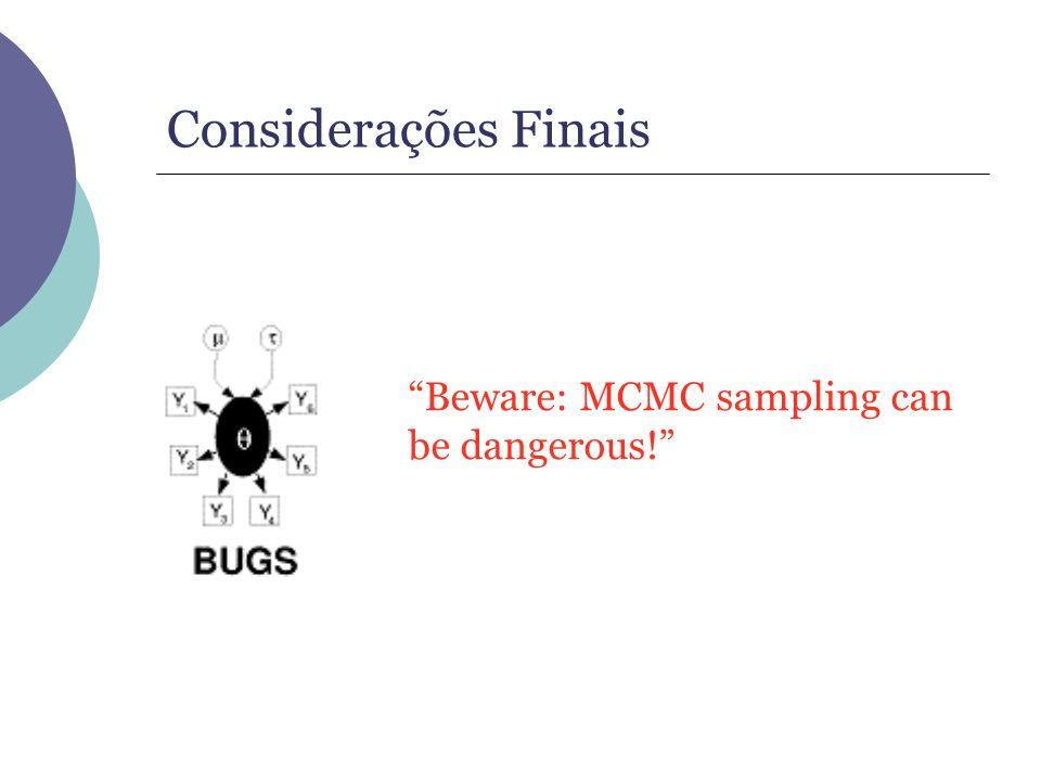 Considerações Finais Beware: MCMC sampling can be dangerous!