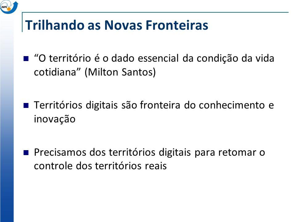 Trilhando as Novas Fronteiras O território é o dado essencial da condição da vida cotidiana (Milton Santos) Territórios digitais são fronteira do conhecimento e inovação Precisamos dos territórios digitais para retomar o controle dos territórios reais