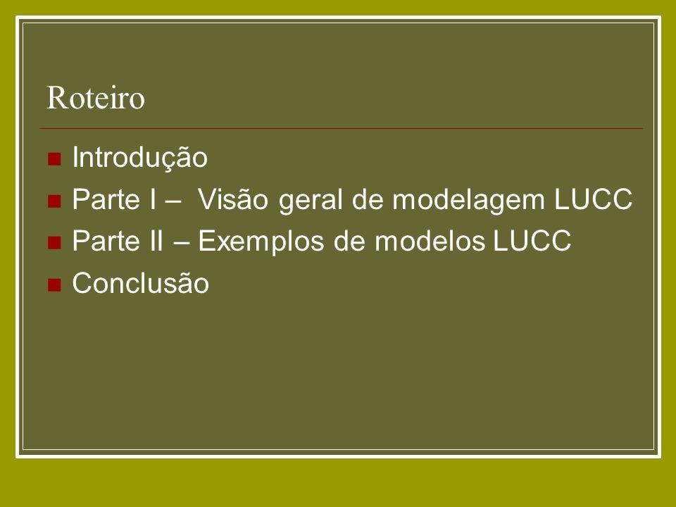 Roteiro Introdução Parte I – Visão geral de modelagem LUCC Parte II – Exemplos de modelos LUCC Conclusão