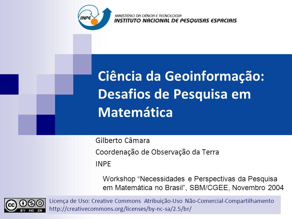 Ciência da Geoinformação: Desafios de Pesquisa em Matemática Gilberto Câmara Coordenação de Observação da Terra INPE Workshop Necessidades e Perspecti