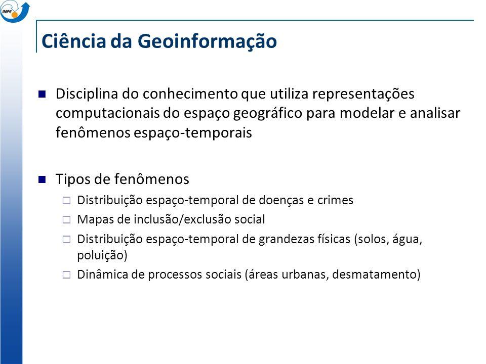 Ciência da Geoinformação Disciplina do conhecimento que utiliza representações computacionais do espaço geográfico para modelar e analisar fenômenos e