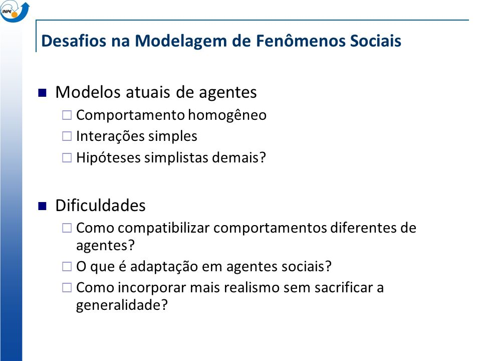 Desafios na Modelagem de Fenômenos Sociais Modelos atuais de agentes Comportamento homogêneo Interações simples Hipóteses simplistas demais? Dificulda