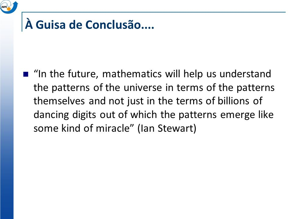 À Guisa de Conclusão.... In the future, mathematics will help us understand the patterns of the universe in terms of the patterns themselves and not j