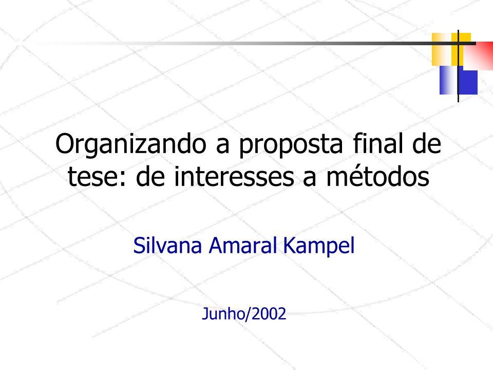 Organizando a proposta final de tese: de interesses a métodos Silvana Amaral Kampel Junho/2002