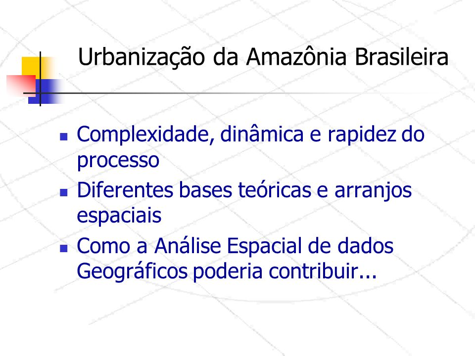 Urbanização da Amazônia Brasileira Complexidade, dinâmica e rapidez do processo Diferentes bases teóricas e arranjos espaciais Como a Análise Espacial de dados Geográficos poderia contribuir...