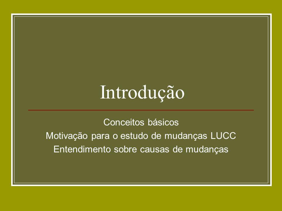 Introdução Conceitos básicos Motivação para o estudo de mudanças LUCC Entendimento sobre causas de mudanças