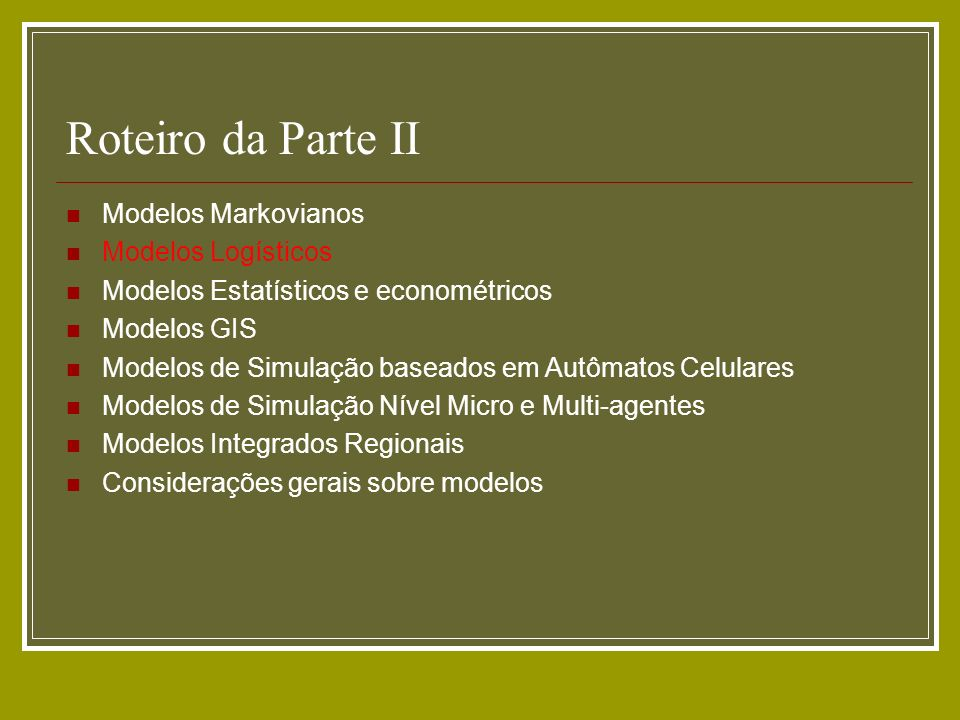 Roteiro da Parte II Modelos Markovianos Modelos Logísticos Modelos Estatísticos e econométricos Modelos GIS Modelos de Simulação baseados em Autômatos
