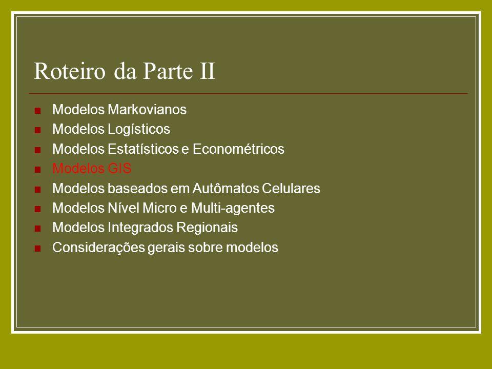 Roteiro da Parte II Modelos Markovianos Modelos Logísticos Modelos Estatísticos e Econométricos Modelos GIS Modelos baseados em Autômatos Celulares Mo