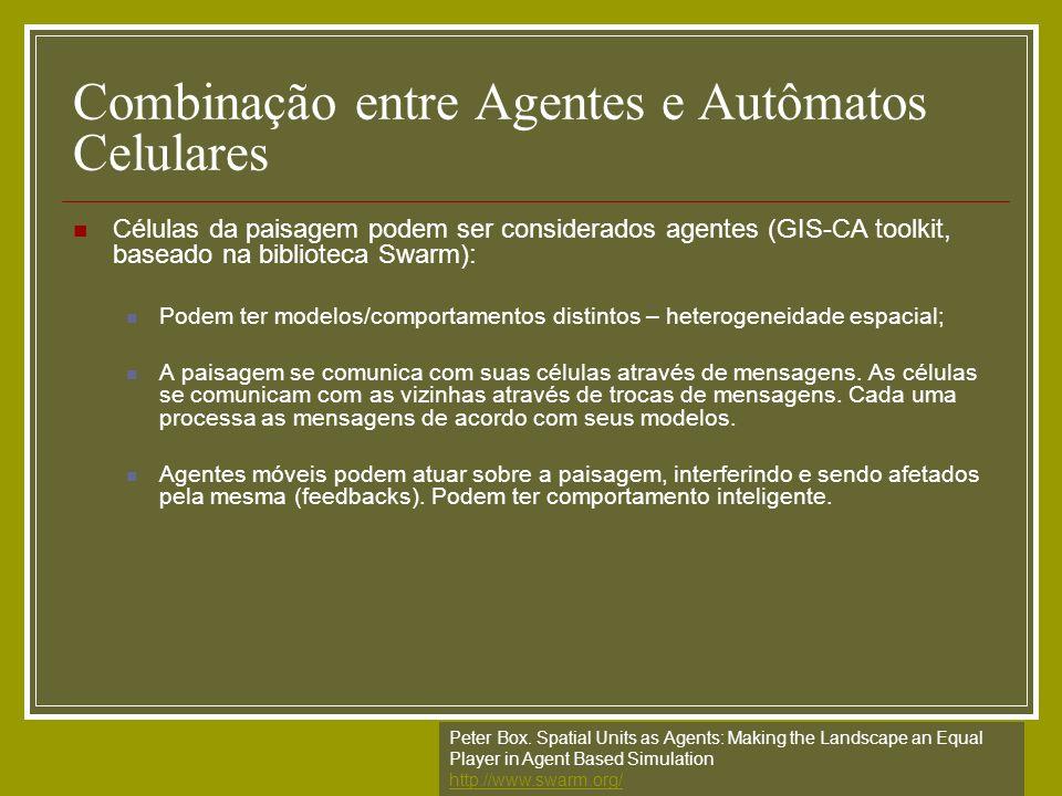 Combinação entre Agentes e Autômatos Celulares Células da paisagem podem ser considerados agentes (GIS-CA toolkit, baseado na biblioteca Swarm): Podem
