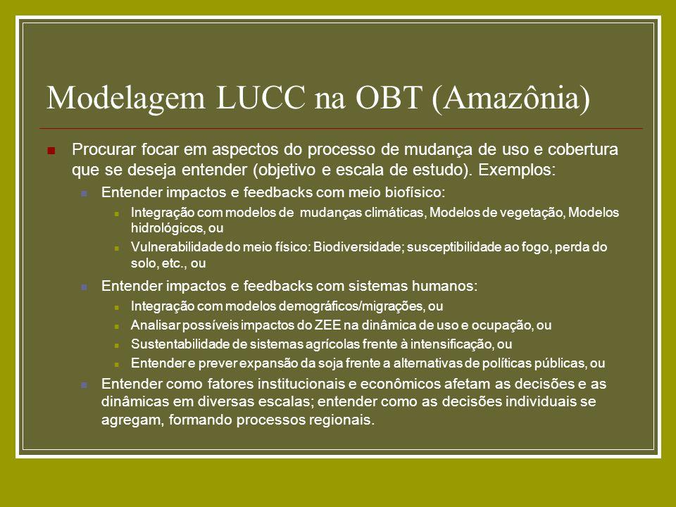 Modelagem LUCC na OBT (Amazônia) Procurar focar em aspectos do processo de mudança de uso e cobertura que se deseja entender (objetivo e escala de est