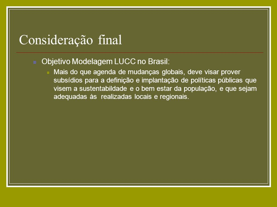 Consideração final Objetivo Modelagem LUCC no Brasil: Mais do que agenda de mudanças globais, deve visar prover subsídios para a definição e implantaç
