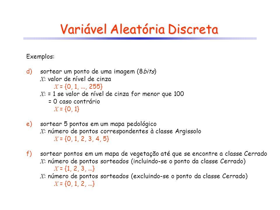 Variável Aleatória Discreta Exemplos: d)sortear um ponto de uma imagem (8bits) X : valor de nível de cinza X = {0, 1,..., 255} X : = 1 se valor de nível de cinza for menor que 100 X: = 0 caso contrário X = {0, 1} e)sortear 5 pontos em um mapa pedológico X : número de pontos correspondentes à classe Argissolo X = {0, 1, 2, 3, 4, 5} f)sortear pontos em um mapa de vegetação até que se encontre a classe Cerrado X : número de pontos sorteados (incluindo-se o ponto da classe Cerrado) X = {1, 2, 3,...} X : número de pontos sorteados (excluindo-se o ponto da classe Cerrado) X = {0, 1, 2,...}